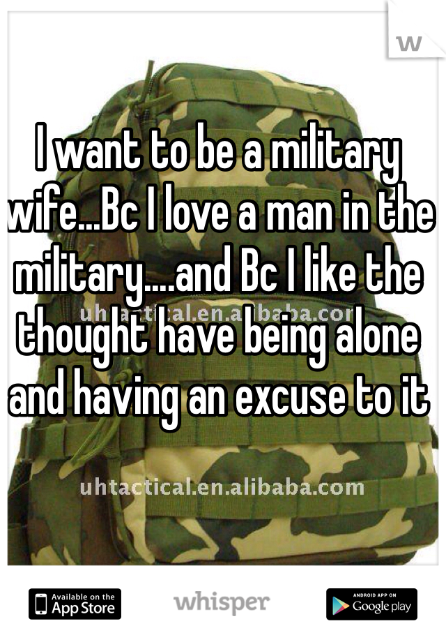 I want to be a military wife...Bc I love a man in the military....and Bc I like the thought have being alone and having an excuse to it