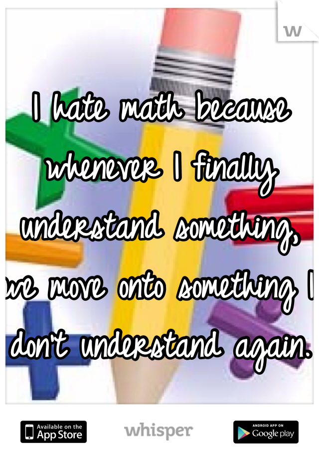 I hate math because whenever I finally understand something, we move onto something I don't understand again.