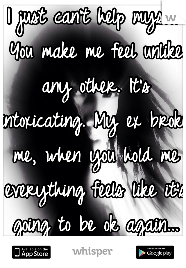 I just can't help myself. You make me feel unlike any other. It's intoxicating. My ex broke me, when you hold me everything feels like it's going to be ok again...