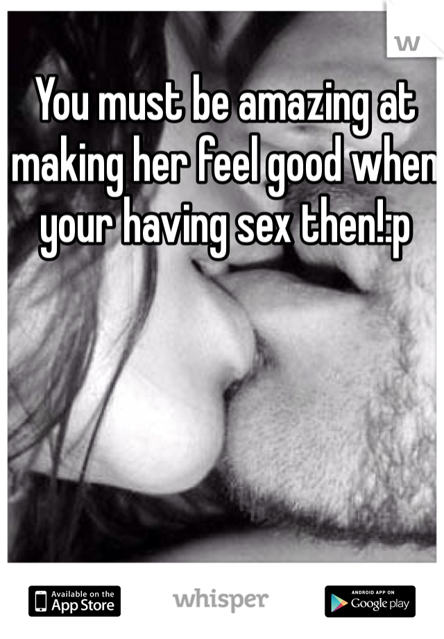 You must be amazing at making her feel good when your having sex then!:p