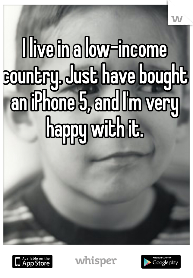 I live in a low-income country. Just have bought an iPhone 5, and I'm very happy with it.