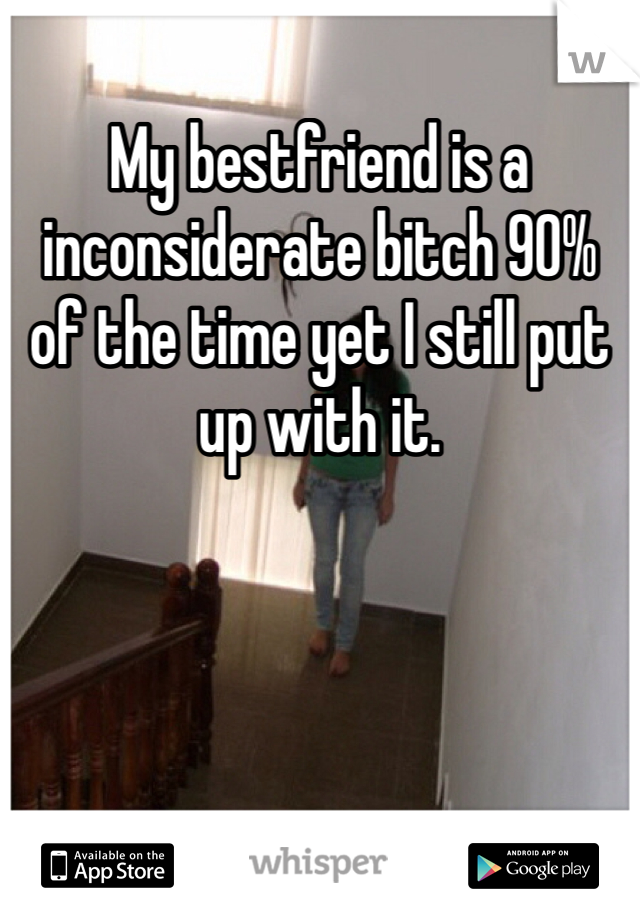 My bestfriend is a inconsiderate bitch 90% of the time yet I still put up with it.