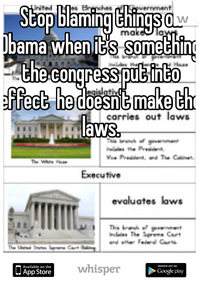 Stop blaming things on Obama when it's  something the congress put into effect  he doesn't make the laws.