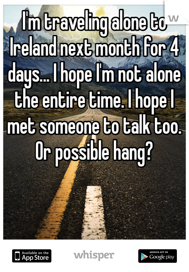 I'm traveling alone to Ireland next month for 4 days... I hope I'm not alone the entire time. I hope I met someone to talk too. Or possible hang?