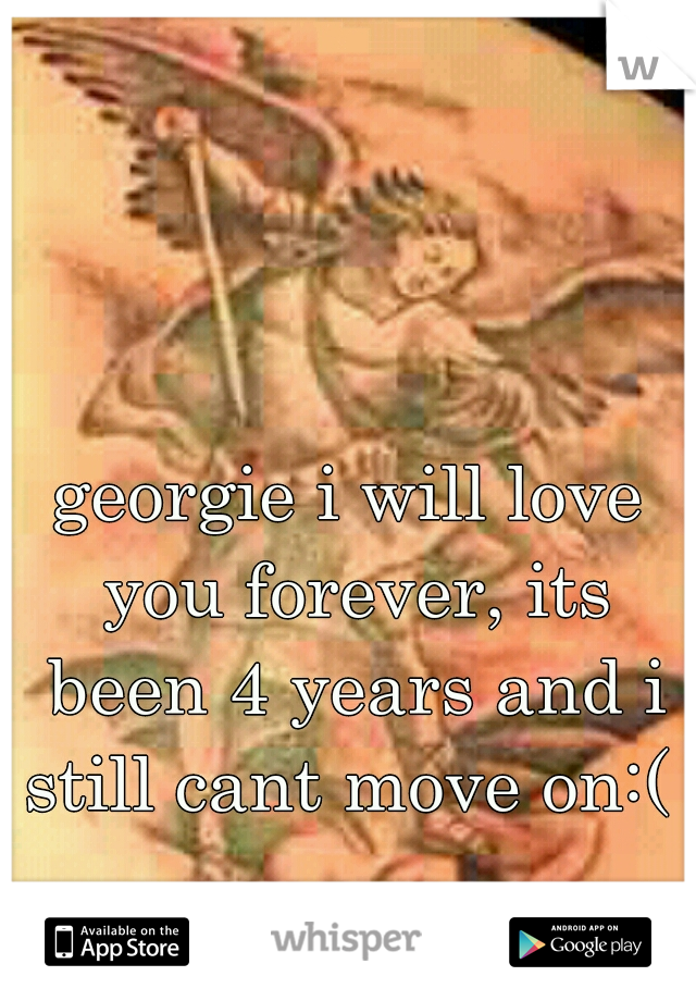 georgie i will love you forever, its been 4 years and i still cant move on:(