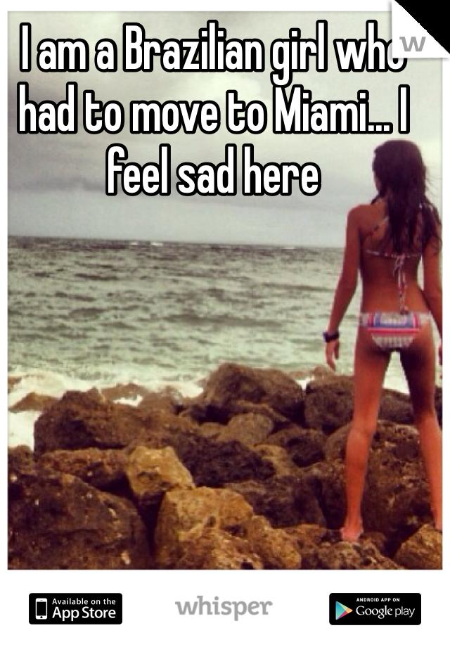 I am a Brazilian girl who had to move to Miami... I feel sad here