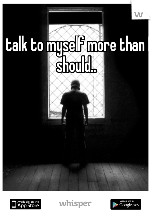 I talk to myself more than I should..