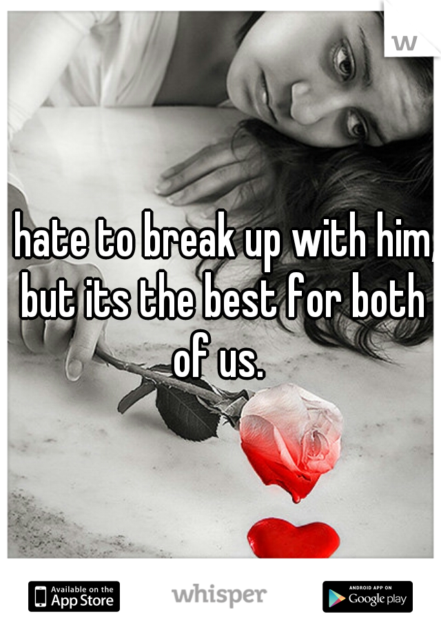 I hate to break up with him, but its the best for both of us.