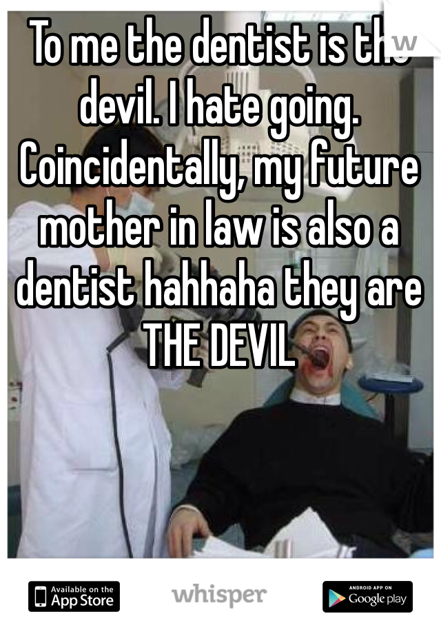 To me the dentist is the devil. I hate going. Coincidentally, my future mother in law is also a dentist hahhaha they are THE DEVIL