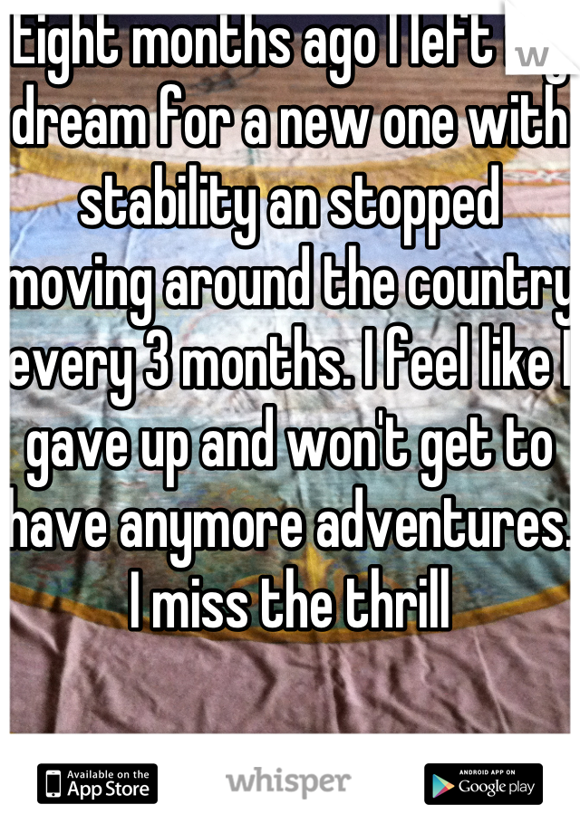 Eight months ago I left my dream for a new one with stability an stopped moving around the country every 3 months. I feel like I gave up and won't get to have anymore adventures. I miss the thrill