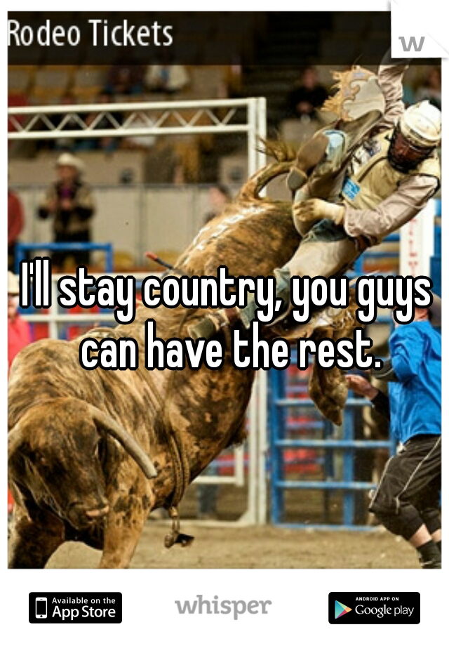 I'll stay country, you guys can have the rest.