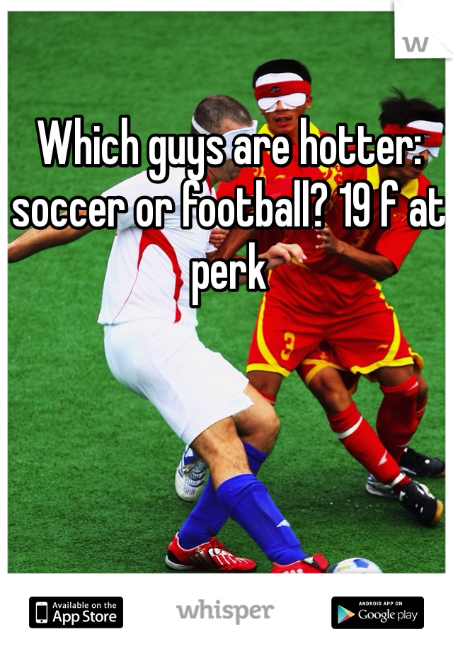 Which guys are hotter: soccer or football? 19 f at perk