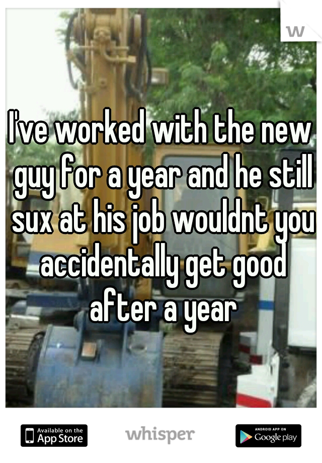 I've worked with the new guy for a year and he still sux at his job wouldnt you accidentally get good after a year