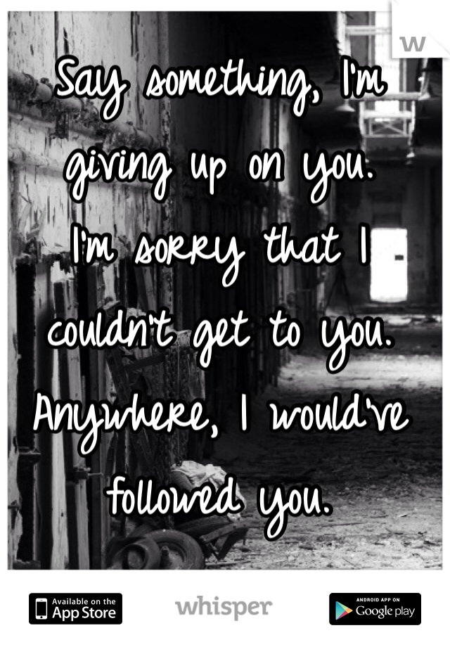 Say something, I'm giving up on you. I'm sorry that I couldn't get to you. Anywhere, I would've followed you.