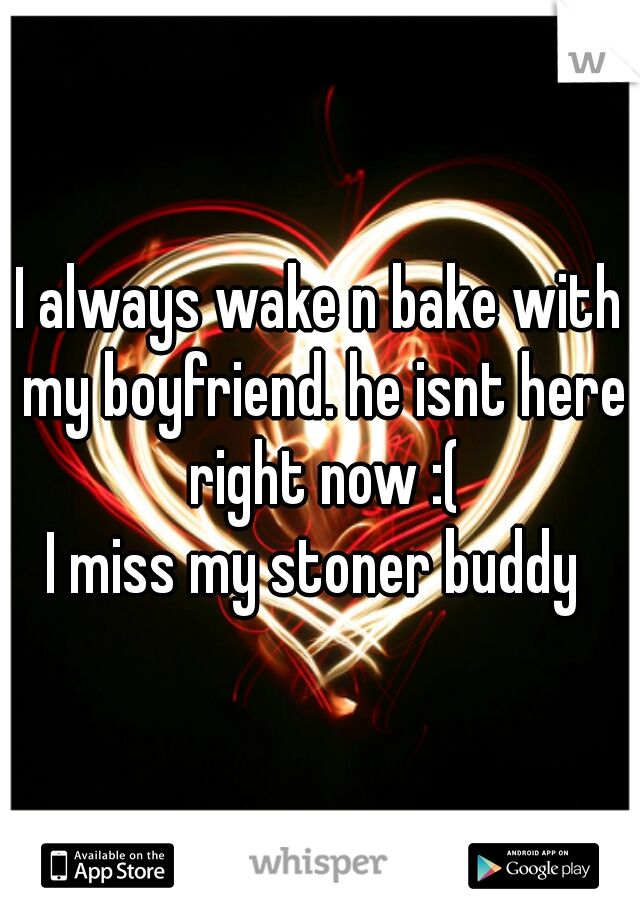 I always wake n bake with my boyfriend. he isnt here right now :( I miss my stoner buddy