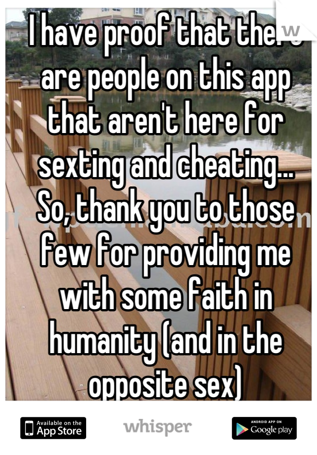 I have proof that there are people on this app that aren't here for sexting and cheating... So, thank you to those few for providing me with some faith in humanity (and in the opposite sex)