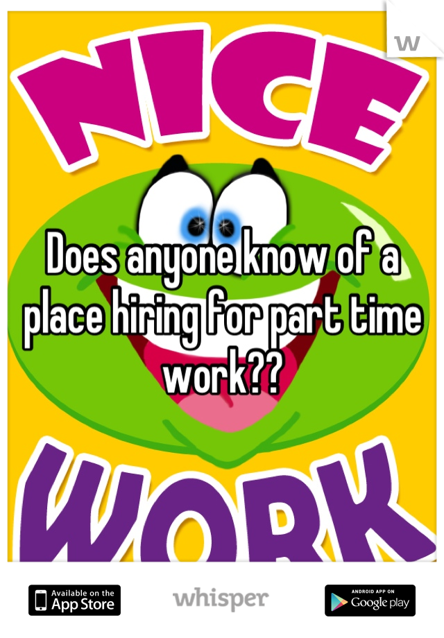 Does anyone know of a place hiring for part time work??
