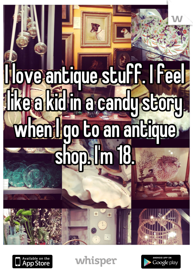 I love antique stuff. I feel like a kid in a candy story when I go to an antique shop. I'm 18.
