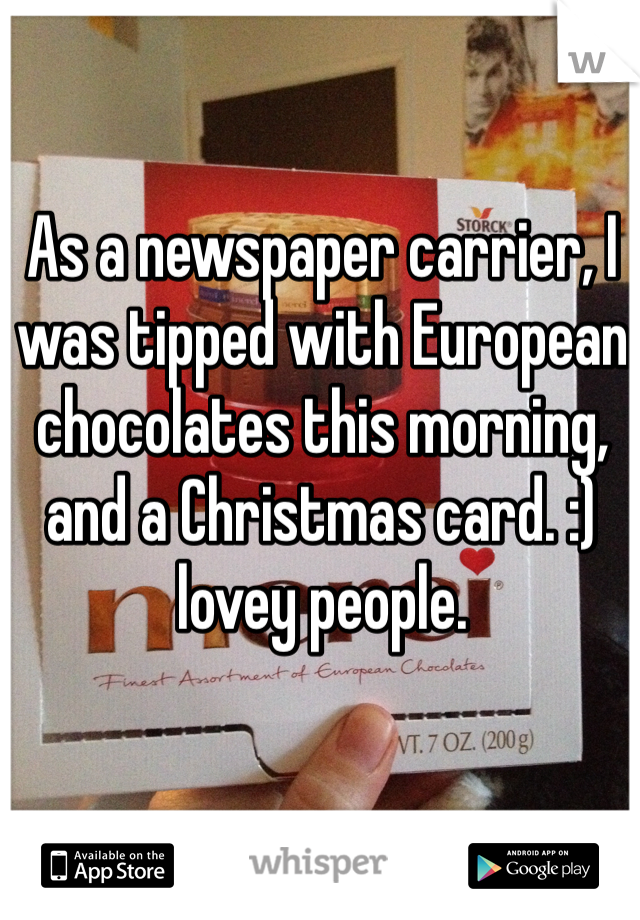 As a newspaper carrier, I was tipped with European chocolates this morning, and a Christmas card. :) lovey people.