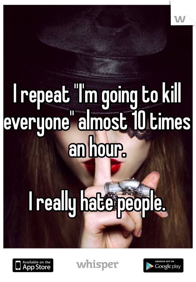 "I repeat ""I'm going to kill everyone"" almost 10 times an hour.   I really hate people."