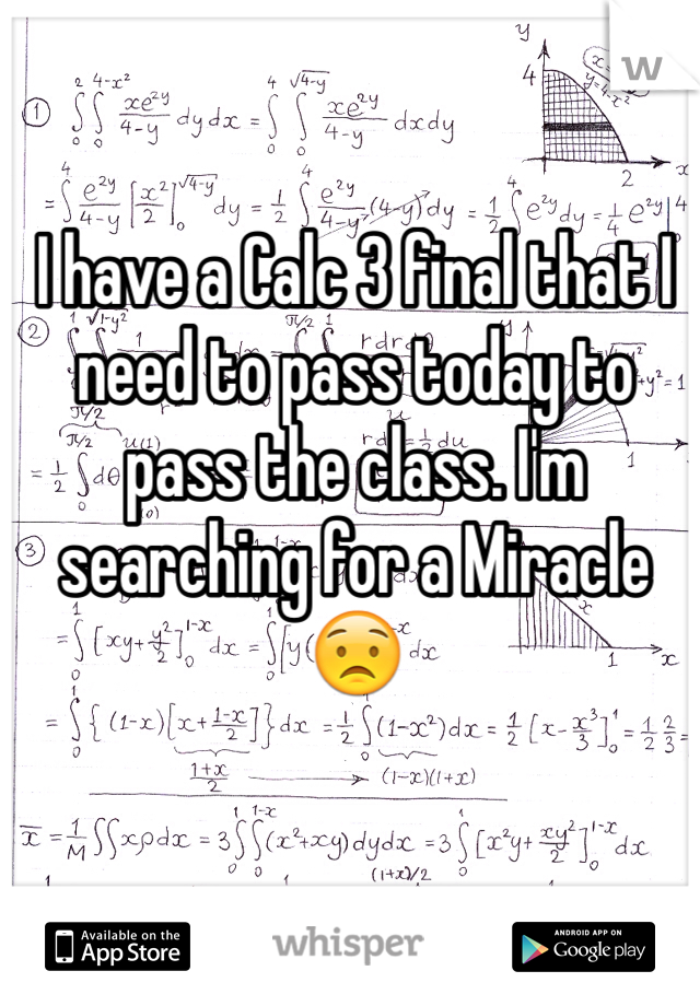 I have a Calc 3 final that I need to pass today to pass the class. I'm searching for a Miracle 😟