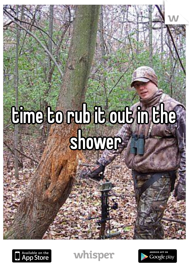 time to rub it out in the shower