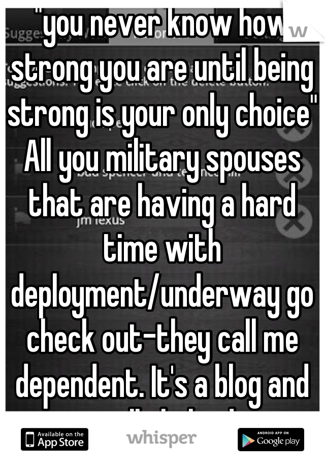 """""""you never know how strong you are until being strong is your only choice"""" All you military spouses that are having a hard time with deployment/underway go check out-they call me dependent. It's a blog and its really helped me"""