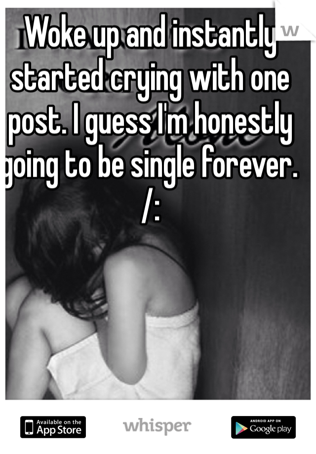Woke up and instantly started crying with one post. I guess I'm honestly going to be single forever. /:
