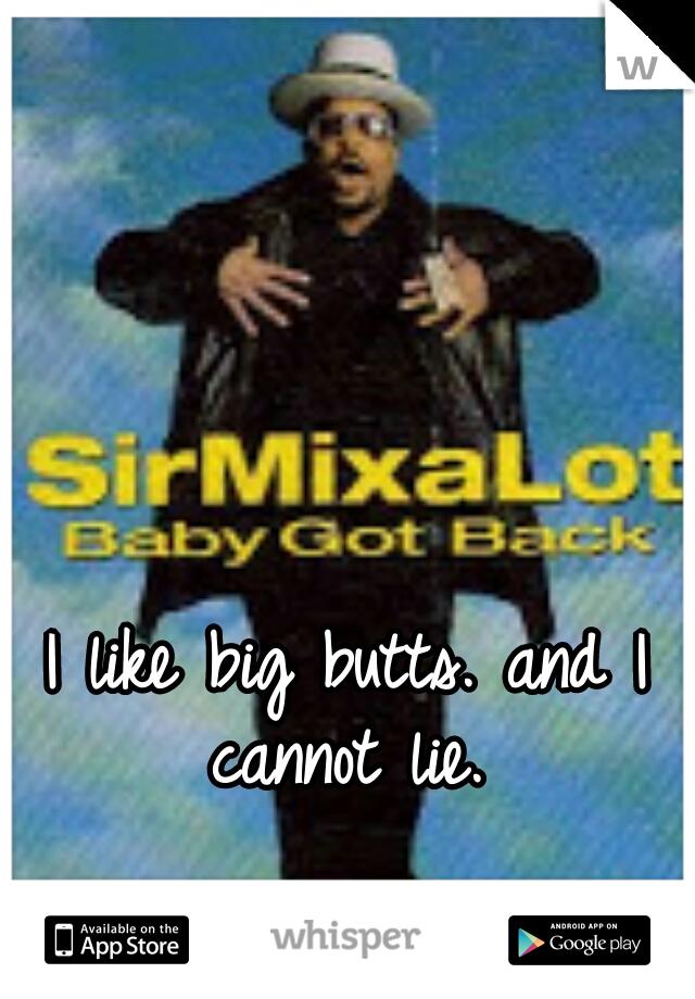 I like big butts. and I cannot lie.
