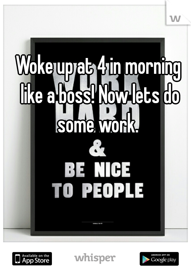 Woke up at 4 in morning like a boss! Now lets do some work.