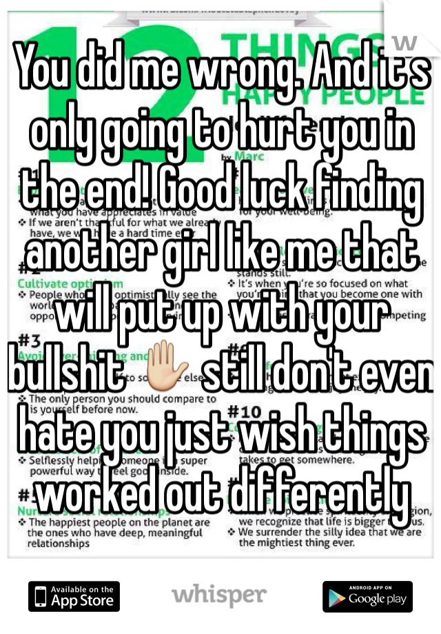 You did me wrong. And it's only going to hurt you in the end! Good luck finding another girl like me that will put up with your bullshit ✋ still don't even hate you just wish things worked out differently