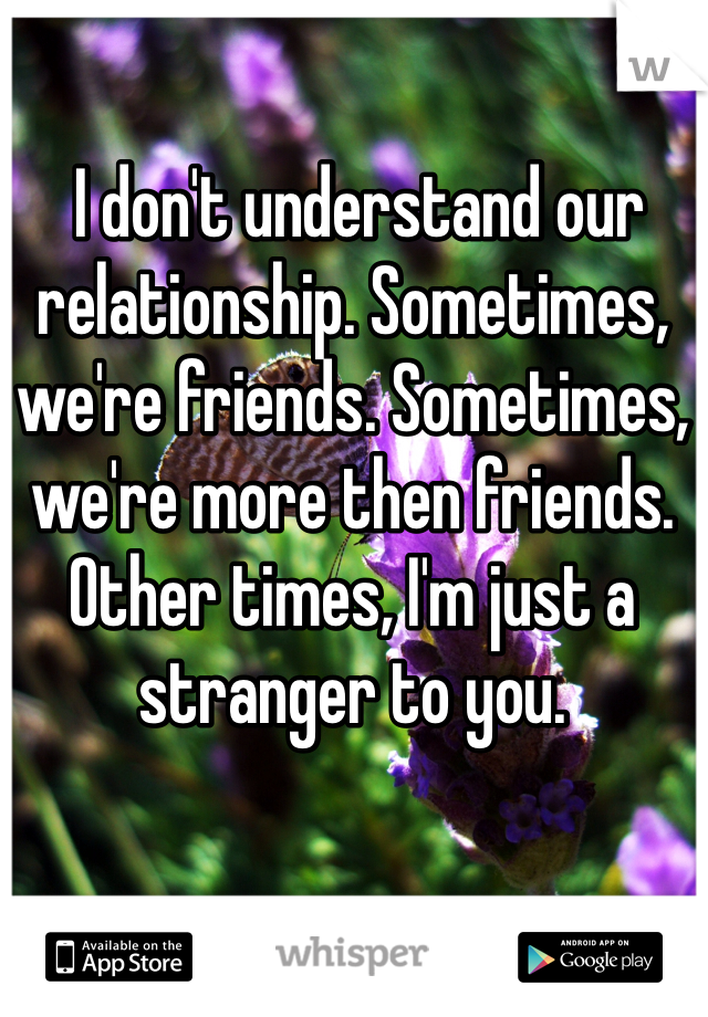 I don't understand our relationship. Sometimes, we're friends. Sometimes, we're more then friends. Other times, I'm just a stranger to you.