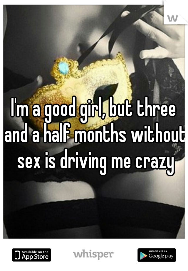 I'm a good girl, but three and a half months without sex is driving me crazy