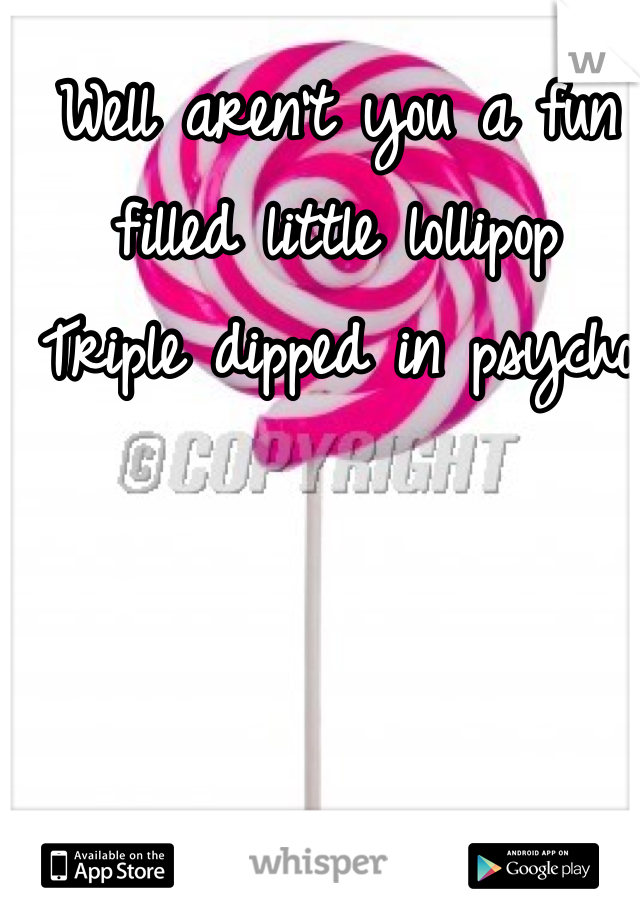 Well aren't you a fun filled little lollipop Triple dipped in psycho