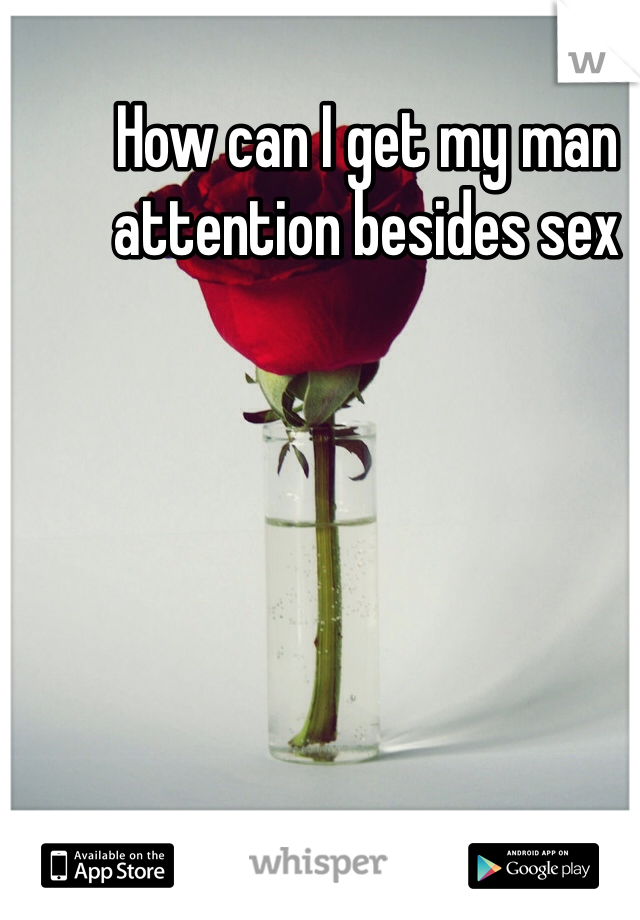 How can I get my man attention besides sex