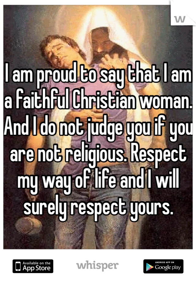 I am proud to say that I am a faithful Christian woman. And I do not judge you if you are not religious. Respect my way of life and I will surely respect yours.