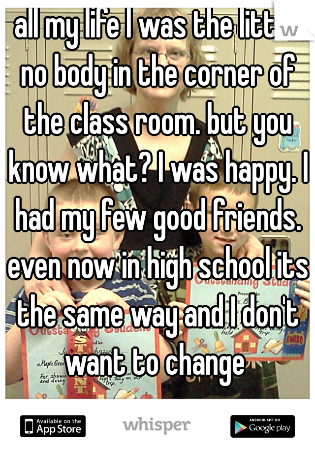 all my life I was the little no body in the corner of the class room. but you know what? I was happy. I had my few good friends. even now in high school its the same way and I don't want to change