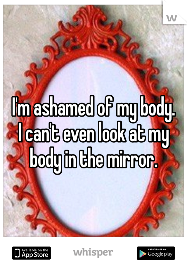 I'm ashamed of my body.  I can't even look at my body in the mirror.