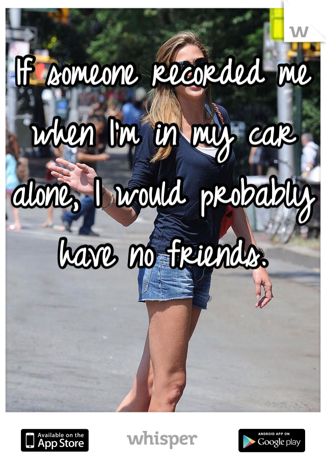 If someone recorded me when I'm in my car alone, I would probably have no friends.