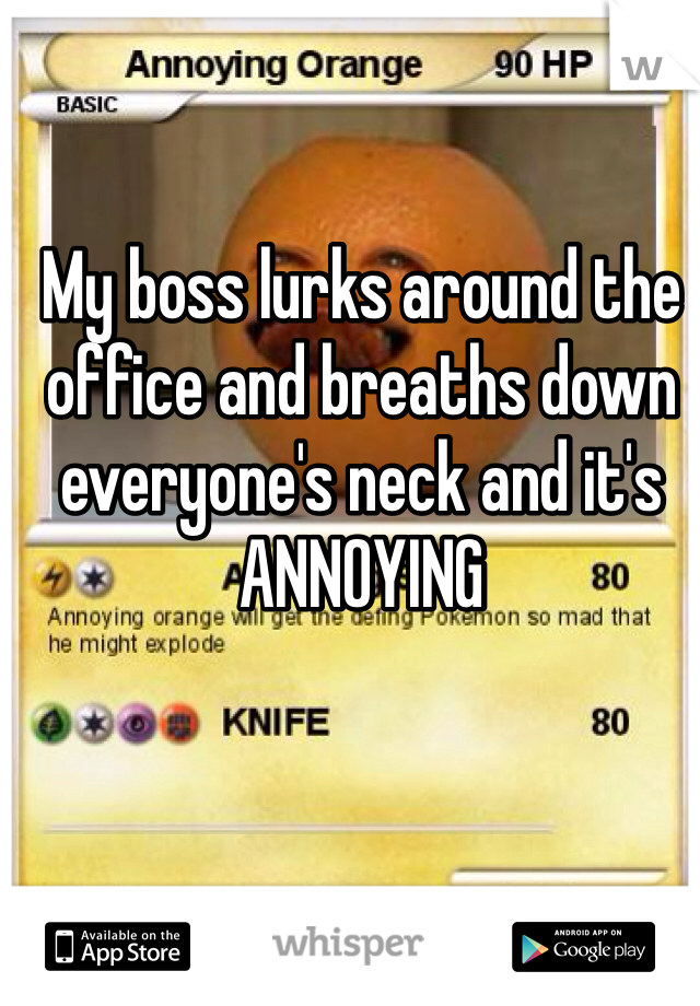 My boss lurks around the office and breaths down everyone's neck and it's ANNOYING
