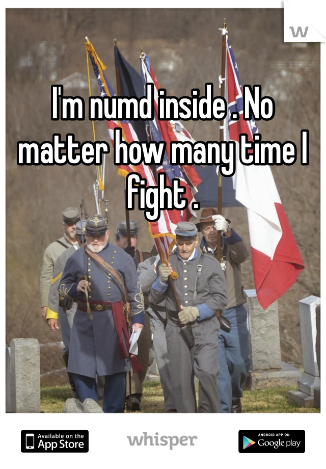I'm numd inside . No matter how many time I fight .