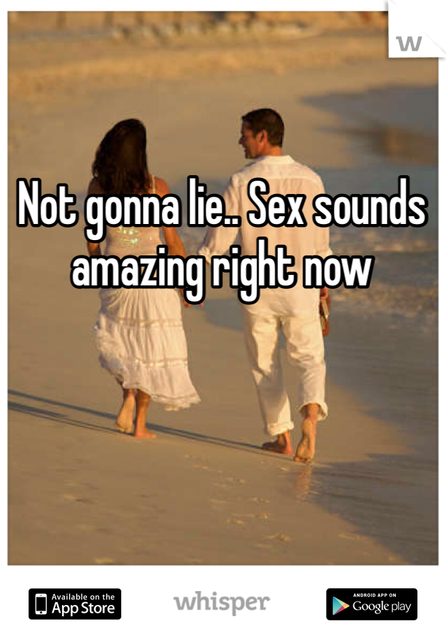 Not gonna lie.. Sex sounds amazing right now