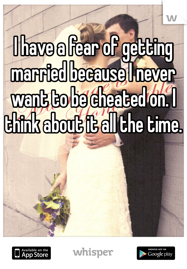 I have a fear of getting married because I never want to be cheated on. I think about it all the time.