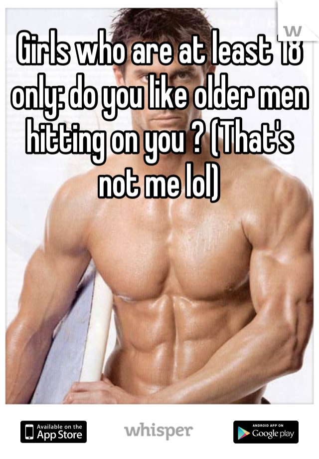 Girls who are at least 18 only: do you like older men hitting on you ? (That's not me lol)