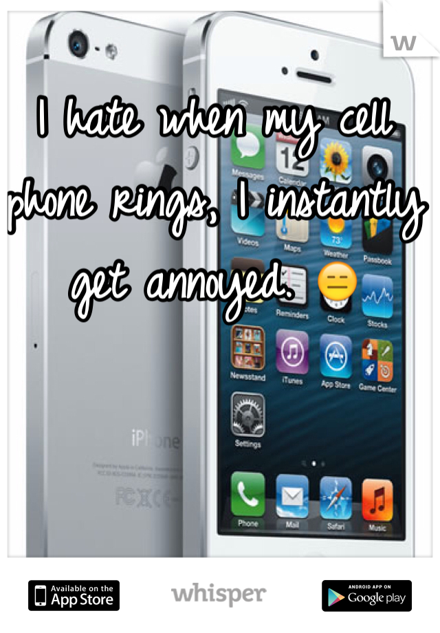 I hate when my cell phone rings, I instantly get annoyed. 😑