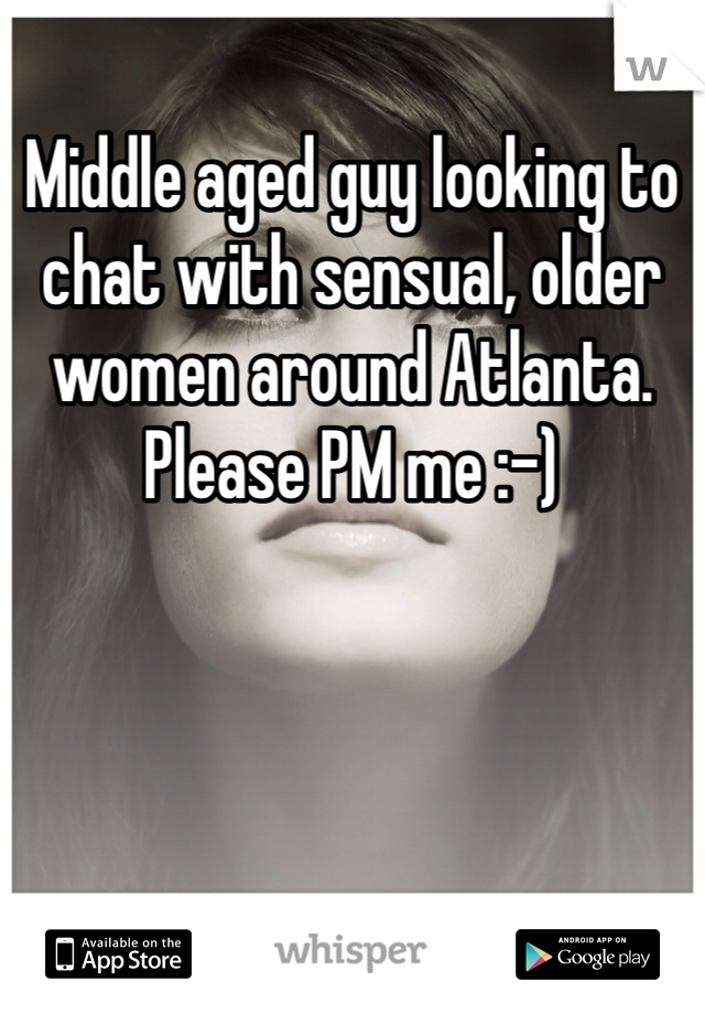 Middle aged guy looking to chat with sensual, older women around Atlanta. Please PM me :-)