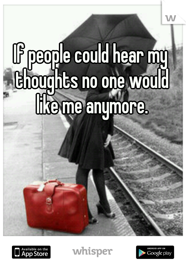 If people could hear my thoughts no one would like me anymore.