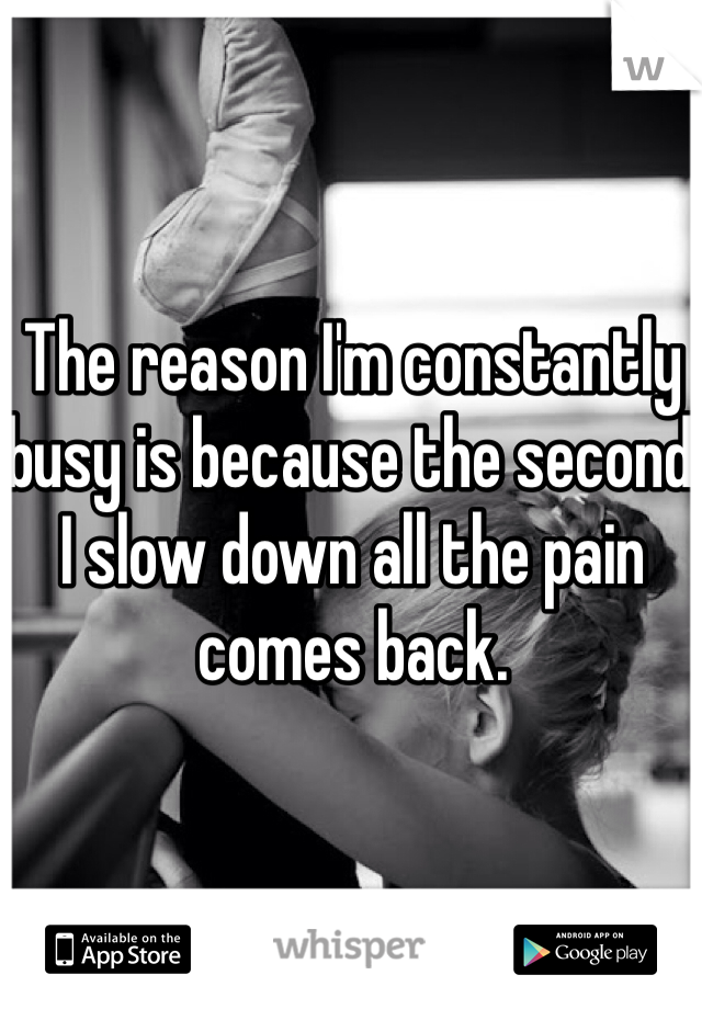 The reason I'm constantly busy is because the second I slow down all the pain comes back.