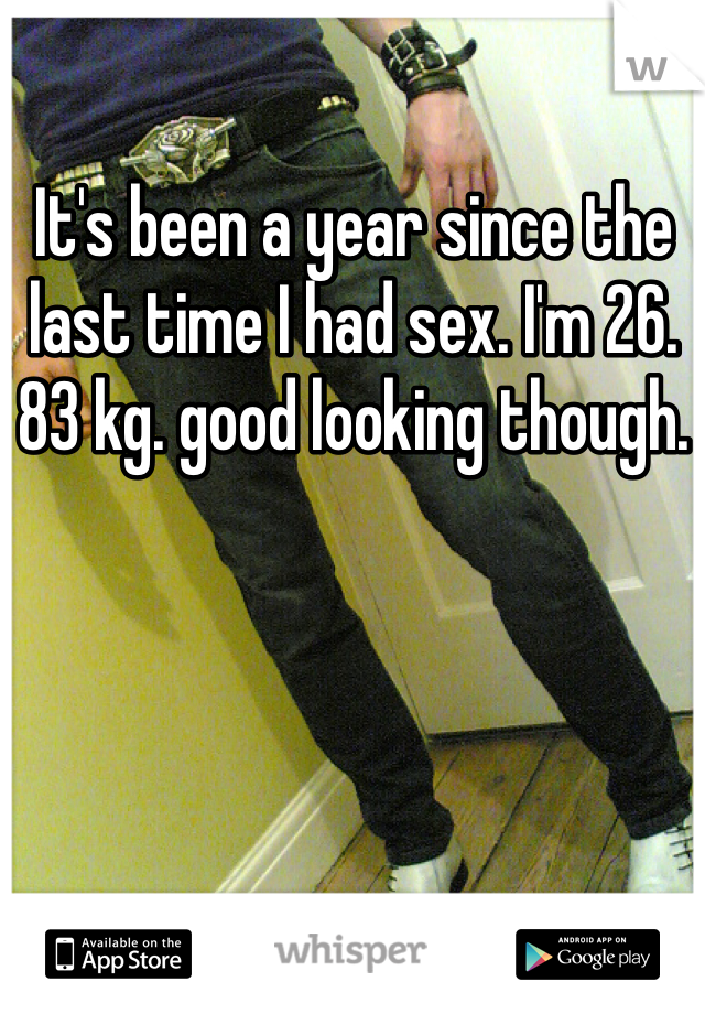 It's been a year since the last time I had sex. I'm 26. 83 kg. good looking though.
