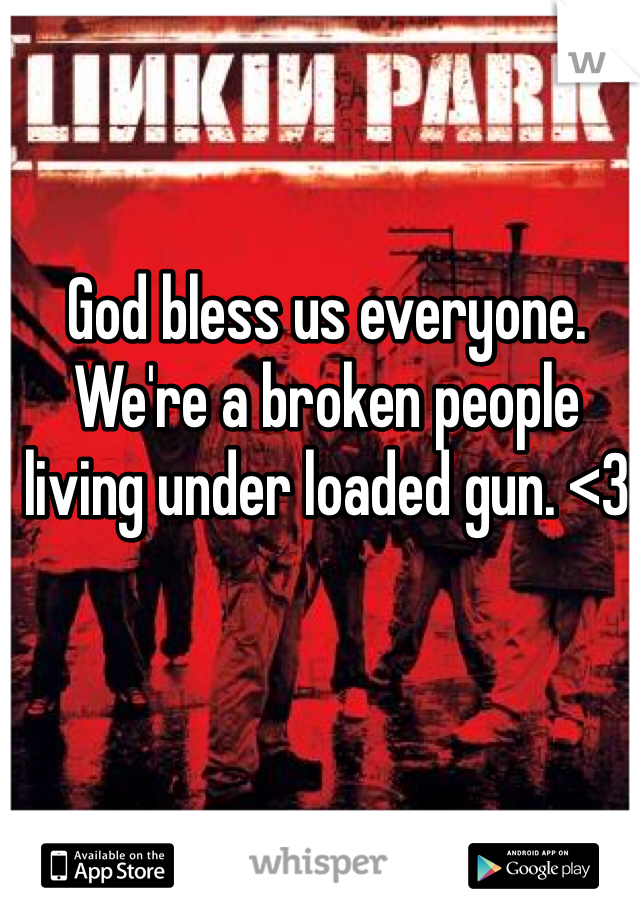 God bless us everyone. We're a broken people living under loaded gun. <3